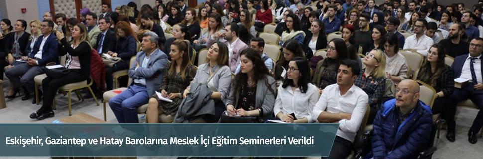 Eskişehir, Gaziantep ve Hatay Barolarına Meslek İçi Eğitim Seminerleri Verildi
