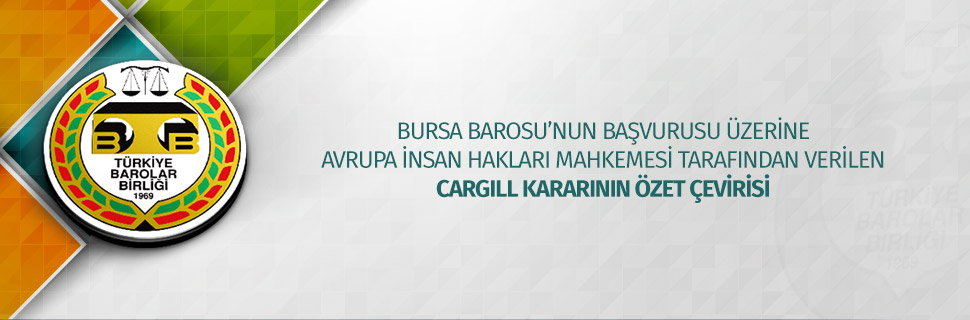 BURSA BAROSU'NUN BAŞVURUSU ÜZERİNE AVRUPA İNSAN HAKLARI MAHKEMESİ TARAFINDAN VERİLEN CARGILL KARARININ ÖZET ÇEVİRİSİ