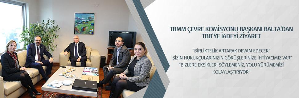 TBMM ÇEVRE KOMİSYONU BAŞKANI BALTA'DAN TBB'YE İADEYİ ZİYARET