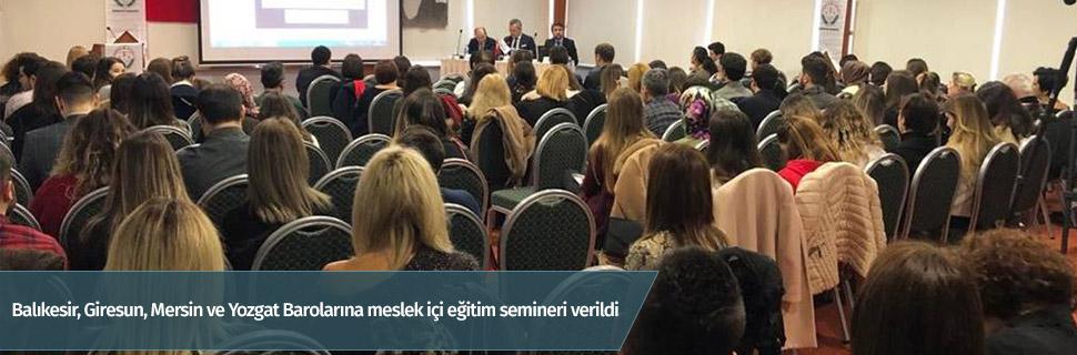 Balıkesir, Giresun, Mersin ve Yozgat Barolarına meslek içi eğitim semineri verildi