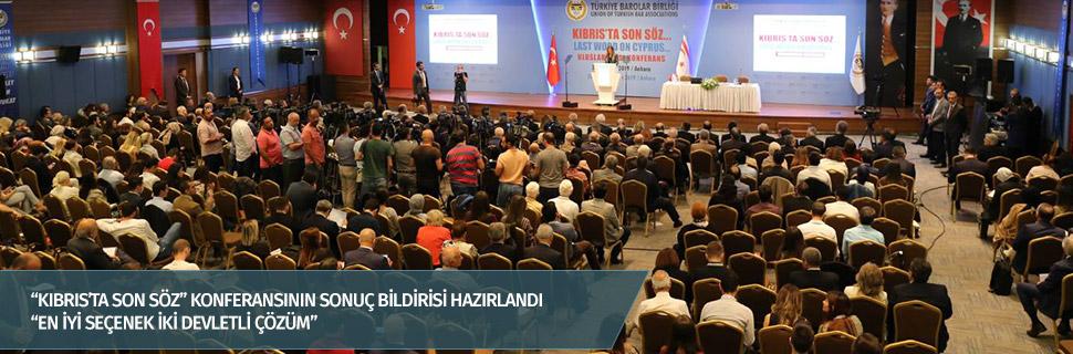 """KIBRIS'TA SON SÖZ"" KONFERANSININ SONUÇ BİLDİRİSİ HAZIRLANDI"